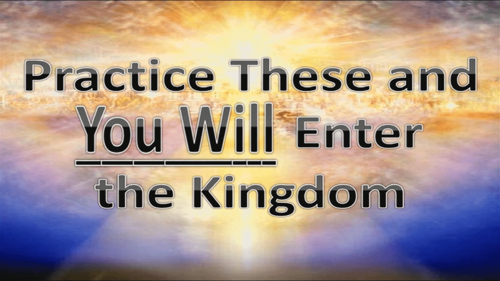 Practice These and You WILL Enter the Kingdom