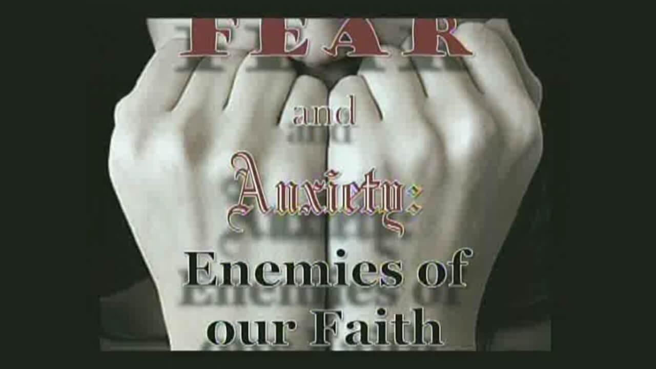 Fear and Anxiety: Enemies of our Faith