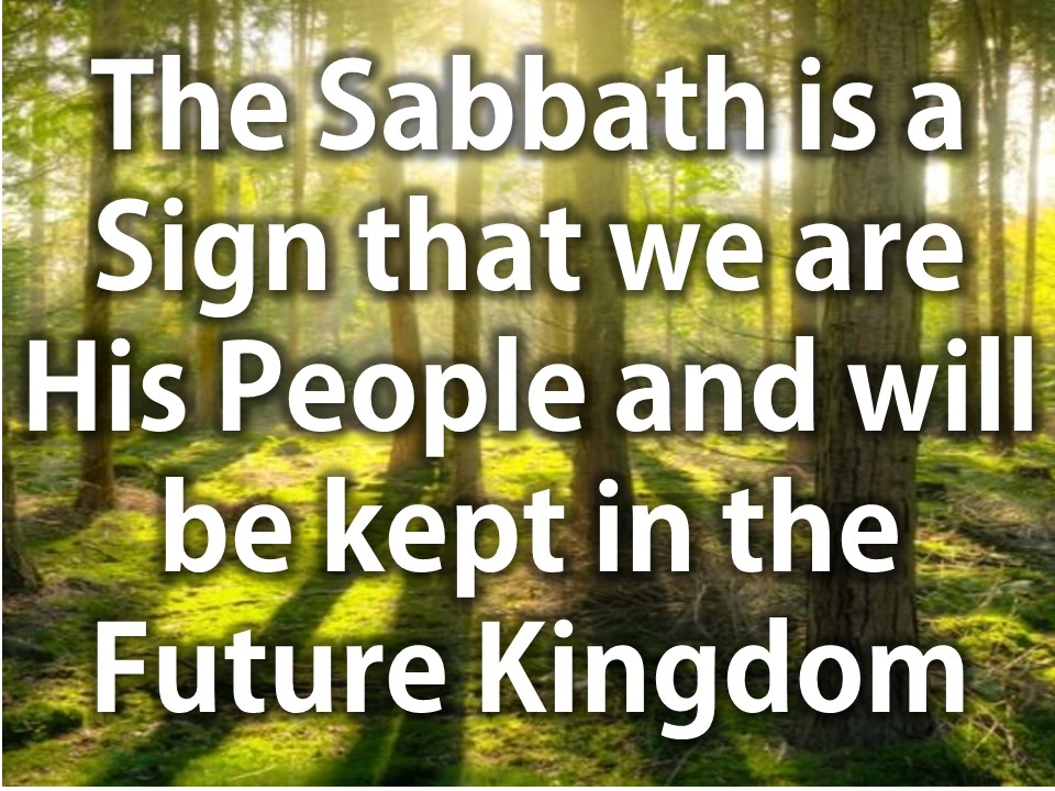 The Sabbath is a Sign that we are His People and will be kept in the Future Kingdom